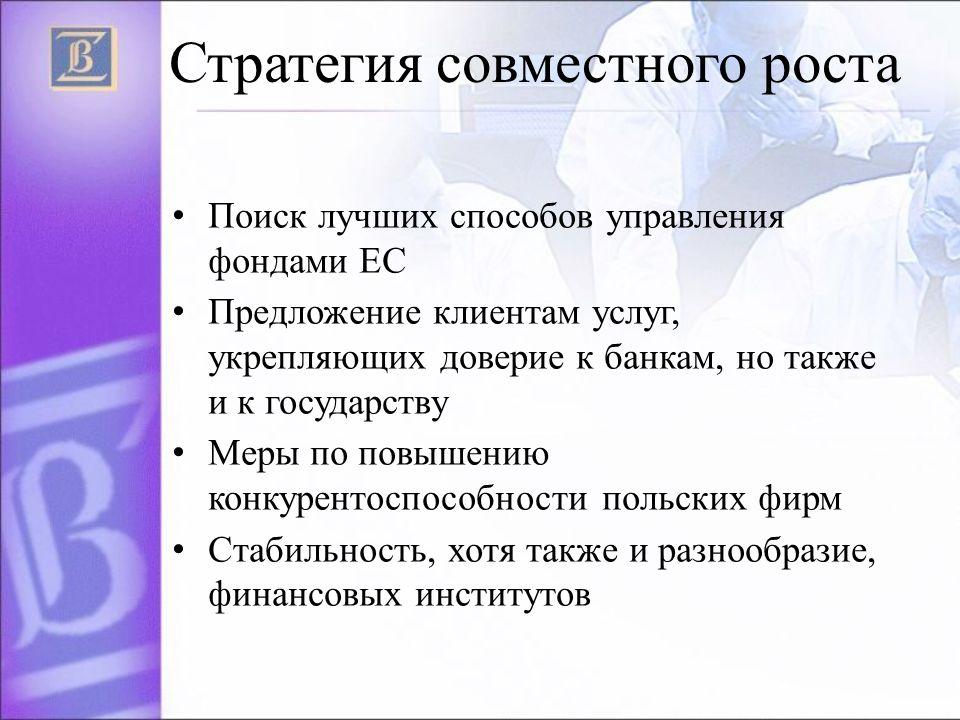 Стратегия совместного роста Поиск лучших способов управления фондами ЕС Предложение клиентам услуг, укрепляющих доверие к банкам, но также и к государству Меры по повышению конкурентоспособности польских фирм Стабильность, хотя также и разнообразие, финансовых институтов