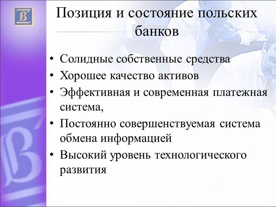 Позиция и состояние польских банков Солидные собственные средства Хорошее качество активов Эффективная и современная платежная система, Постоянно совершенствуемая система обмена информацией Высокий уровень технологического развития