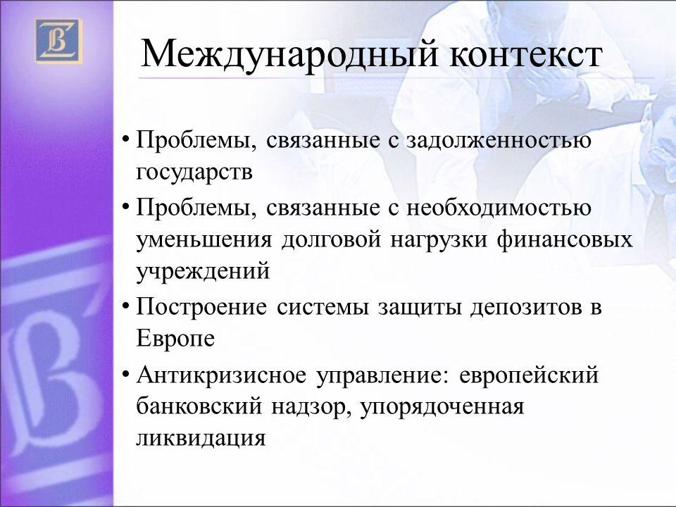 Международный контекст Проблемы, связанные с задолженностью государств Проблемы, связанные с необходимостью уменьшения долговой нагрузки финансовых учреждений Построение системы защиты депозитов в Европе Антикризисное управление: европейский банковский надзор, упорядоченная ликвидация