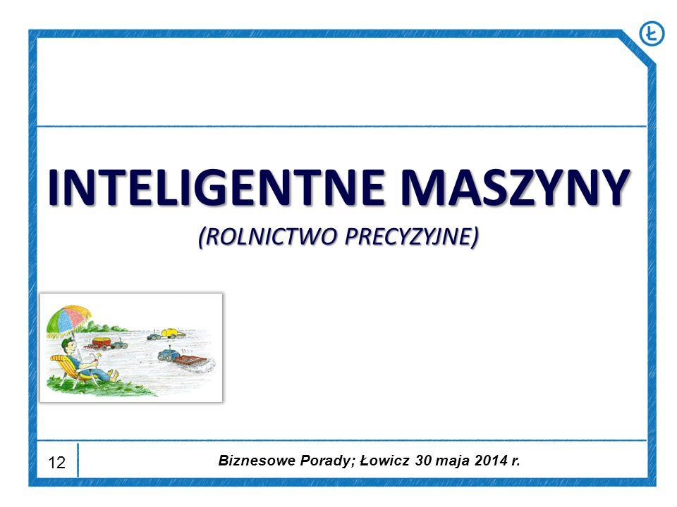 12 INTELIGENTNE MASZYNY (ROLNICTWO PRECYZYJNE) Biznesowe Porady; Łowicz 30 maja 2014 r.