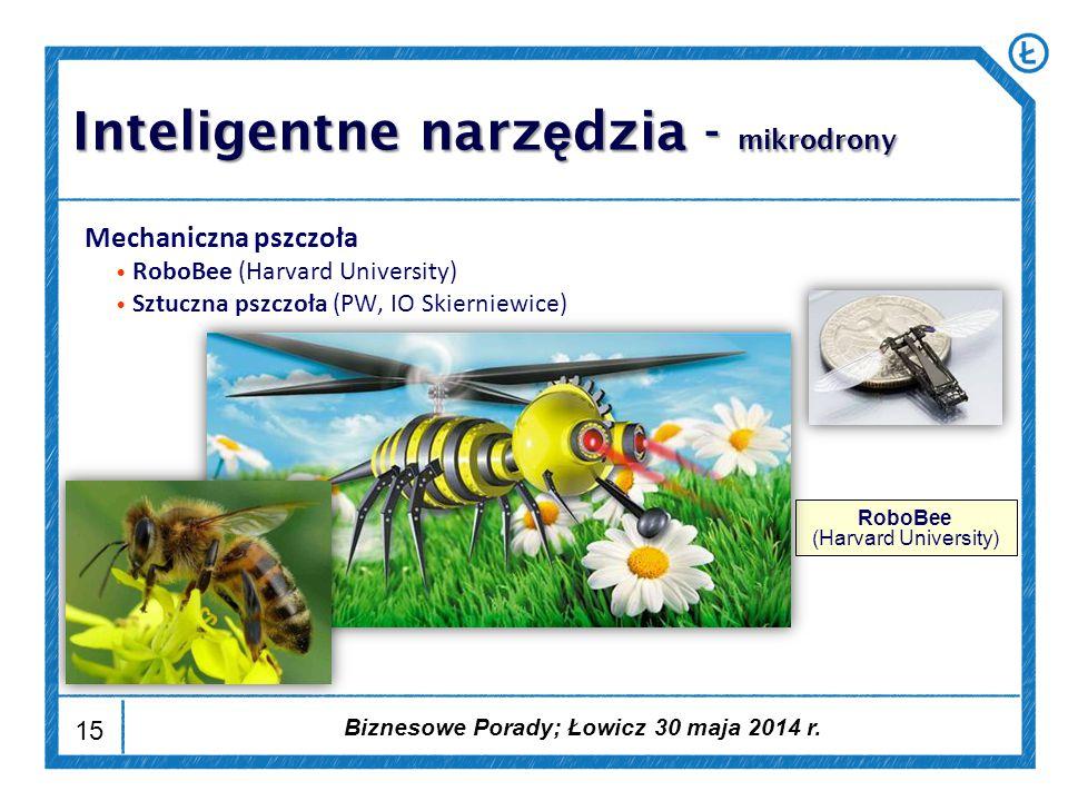 15 Mechaniczna pszczoła RoboBee (Harvard University) Sztuczna pszczoła (PW, IO Skierniewice) RoboBee (Harvard University) Inteligentne narz ę dzia - mikrodrony Biznesowe Porady; Łowicz 30 maja 2014 r.