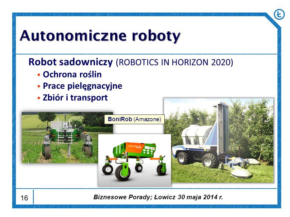16 Robot sadowniczy (ROBOTICS IN HORIZON 2020) Ochrona roślin Prace pielęgnacyjne Zbiór i transport BoniRob (Amazone) Autonomiczne roboty Biznesowe Porady; Łowicz 30 maja 2014 r.