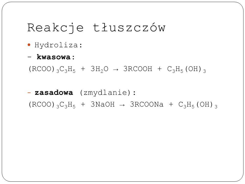 Reakcje tłuszczów Hydroliza: - kwasowa: (RCOO) 3 C 3 H 5 + 3H 2 O → 3RCOOH + C 3 H 5 (OH) 3 - zasadowa (zmydlanie): (RCOO) 3 C 3 H 5 + 3NaOH → 3RCOONa