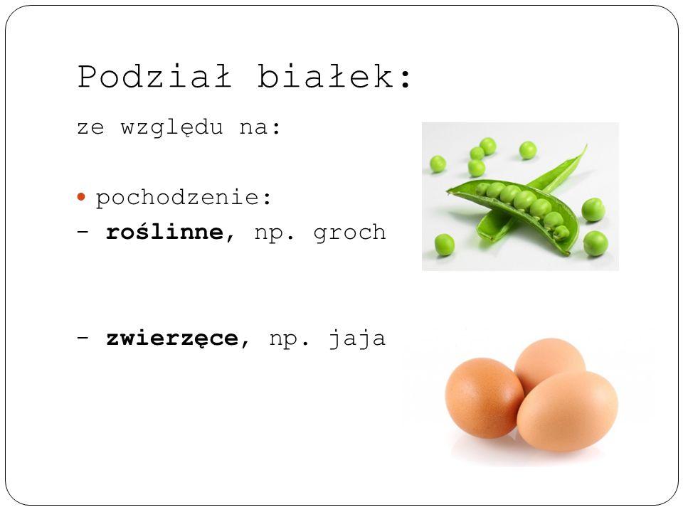 Podział białek: ze względu na: pochodzenie: - roślinne, np. groch - zwierzęce, np. jaja