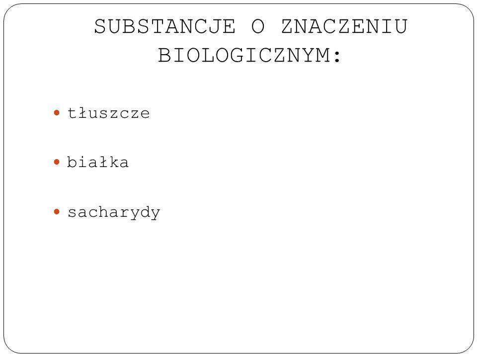 SUBSTANCJE O ZNACZENIU BIOLOGICZNYM: tłuszcze białka sacharydy