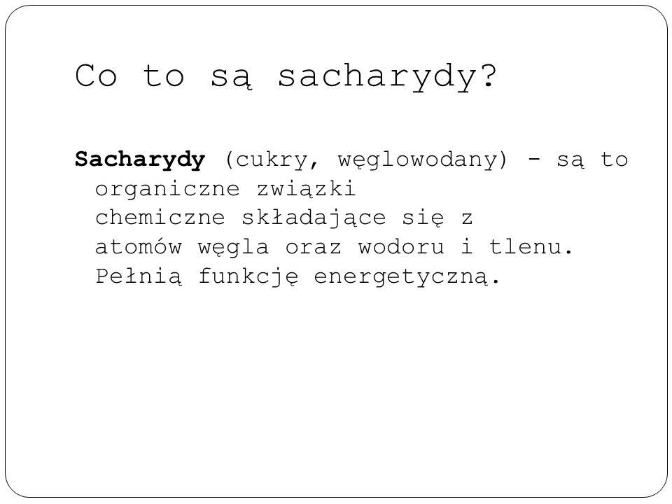 Co to są sacharydy? Sacharydy (cukry, węglowodany) - są to organiczne związki chemiczne składające się z atomów węgla oraz wodoru i tlenu. Pełnią funk