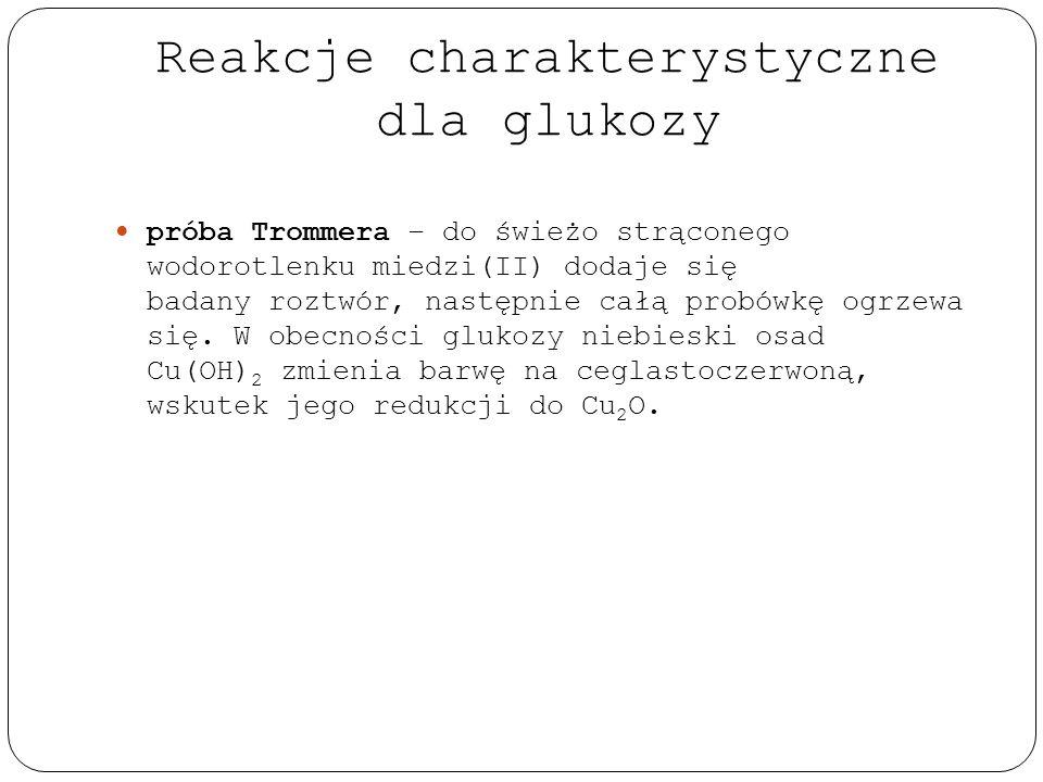 Reakcje charakterystyczne dla glukozy próba Trommera – do świeżo strąconego wodorotlenku miedzi(II) dodaje się badany roztwór, następnie całą probówkę