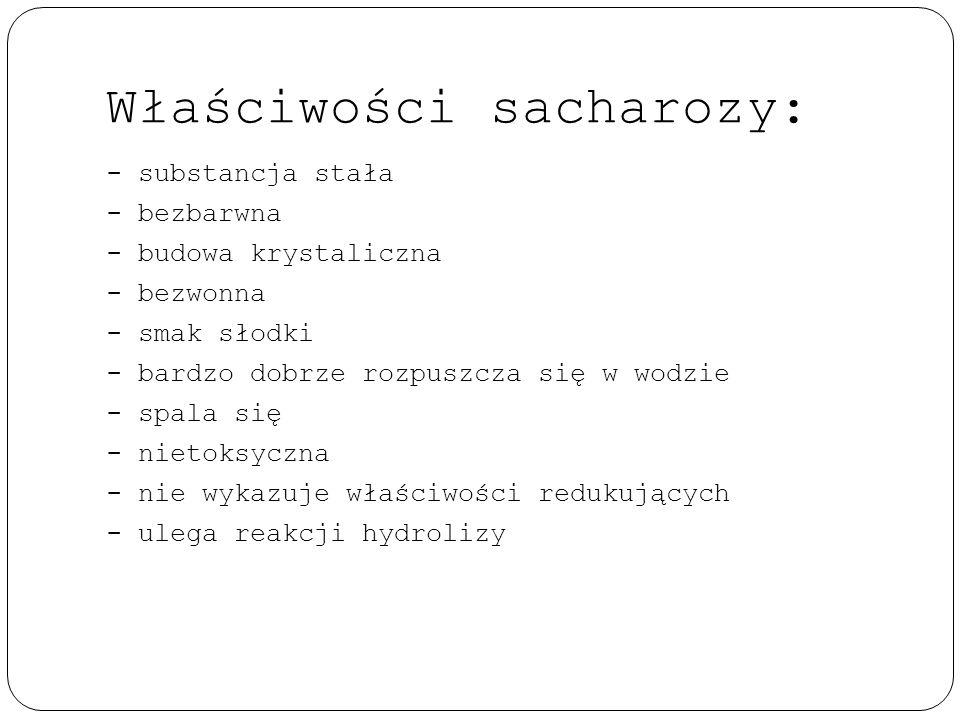 Właściwości sacharozy: - substancja stała - bezbarwna - budowa krystaliczna - bezwonna - smak słodki - bardzo dobrze rozpuszcza się w wodzie - spala s