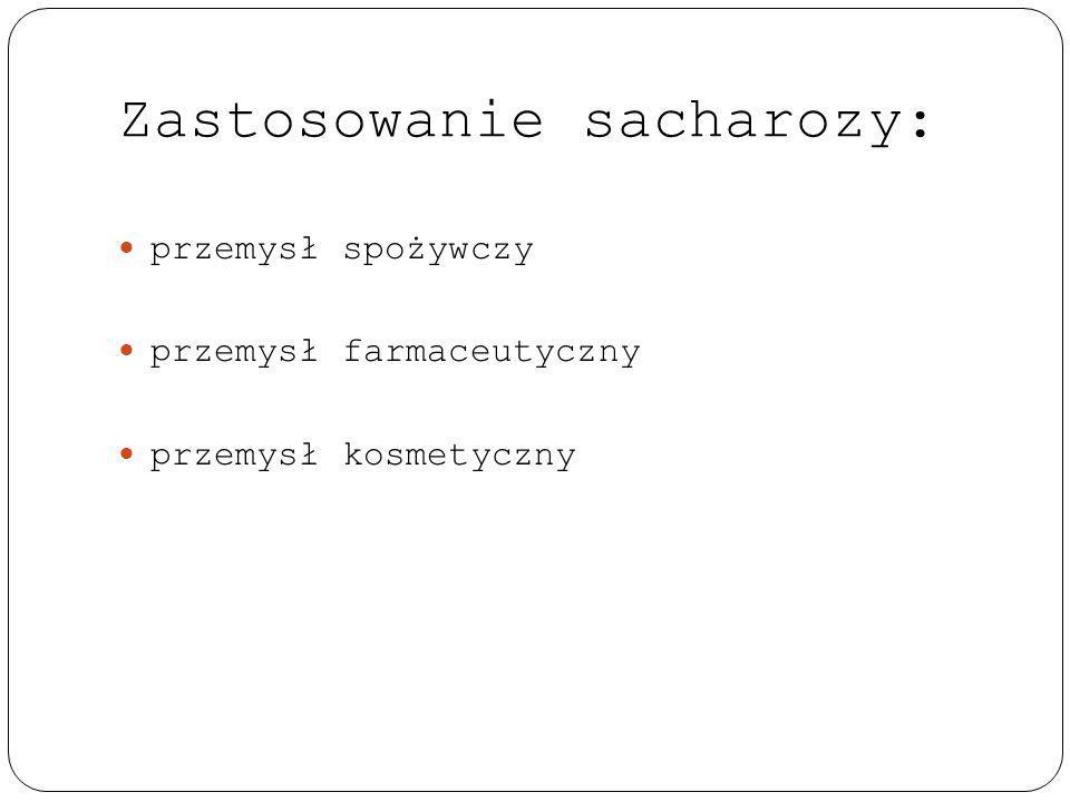 Zastosowanie sacharozy: przemysł spożywczy przemysł farmaceutyczny przemysł kosmetyczny
