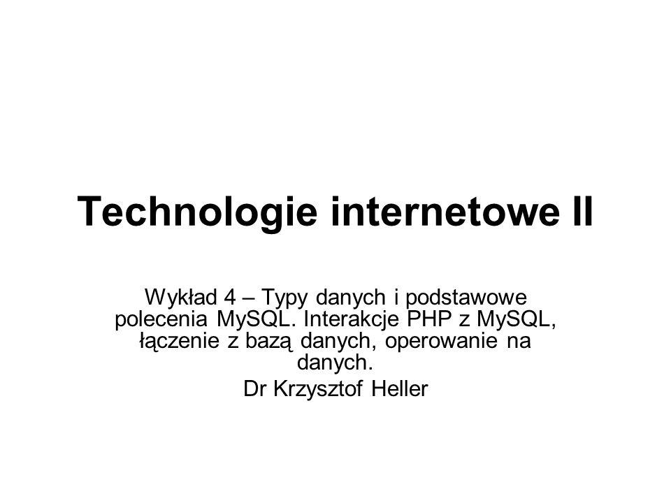 Technologie internetowe II Wykład 4 – Typy danych i podstawowe polecenia MySQL. Interakcje PHP z MySQL, łączenie z bazą danych, operowanie na danych.