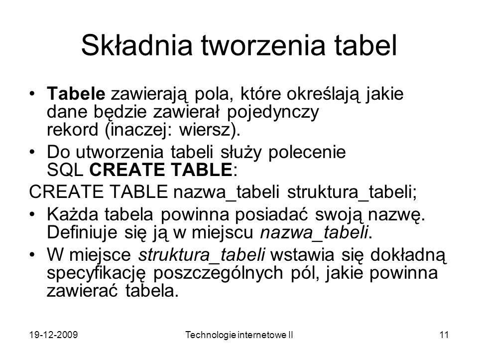 19-12-2009Technologie internetowe II11 Składnia tworzenia tabel Tabele zawierają pola, które określają jakie dane będzie zawierał pojedynczy rekord (i