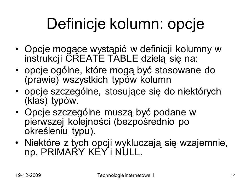 19-12-2009Technologie internetowe II14 Definicje kolumn: opcje Opcje mogące wystąpić w definicji kolumny w instrukcji CREATE TABLE dzielą się na: opcj