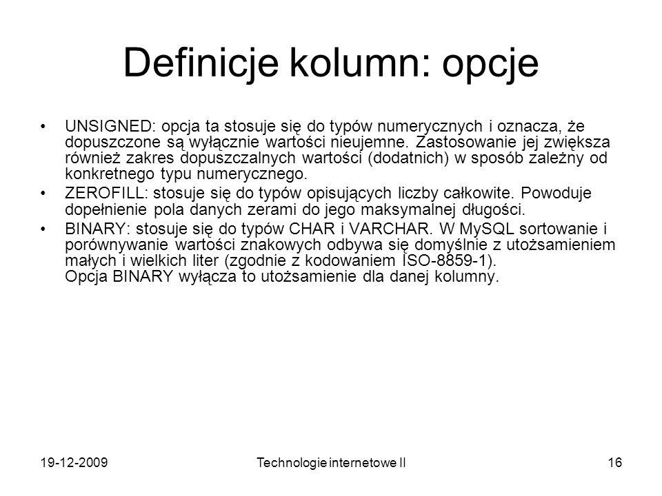 19-12-2009Technologie internetowe II16 Definicje kolumn: opcje UNSIGNED: opcja ta stosuje się do typów numerycznych i oznacza, że dopuszczone są wyłąc