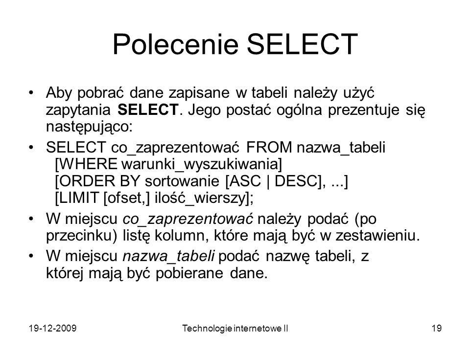 19-12-2009Technologie internetowe II19 Polecenie SELECT Aby pobrać dane zapisane w tabeli należy użyć zapytania SELECT. Jego postać ogólna prezentuje