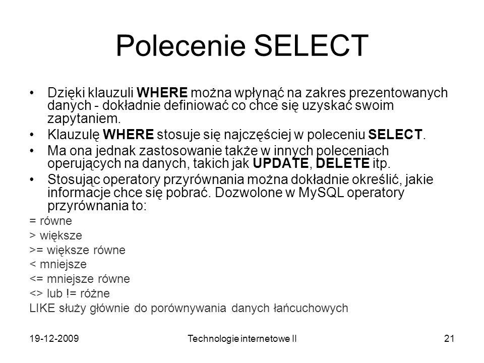 19-12-2009Technologie internetowe II21 Polecenie SELECT Dzięki klauzuli WHERE można wpłynąć na zakres prezentowanych danych - dokładnie definiować co