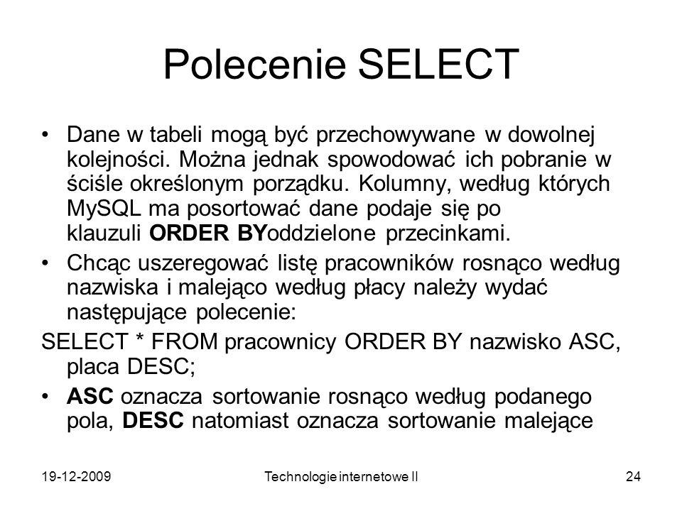 19-12-2009Technologie internetowe II24 Polecenie SELECT Dane w tabeli mogą być przechowywane w dowolnej kolejności. Można jednak spowodować ich pobran