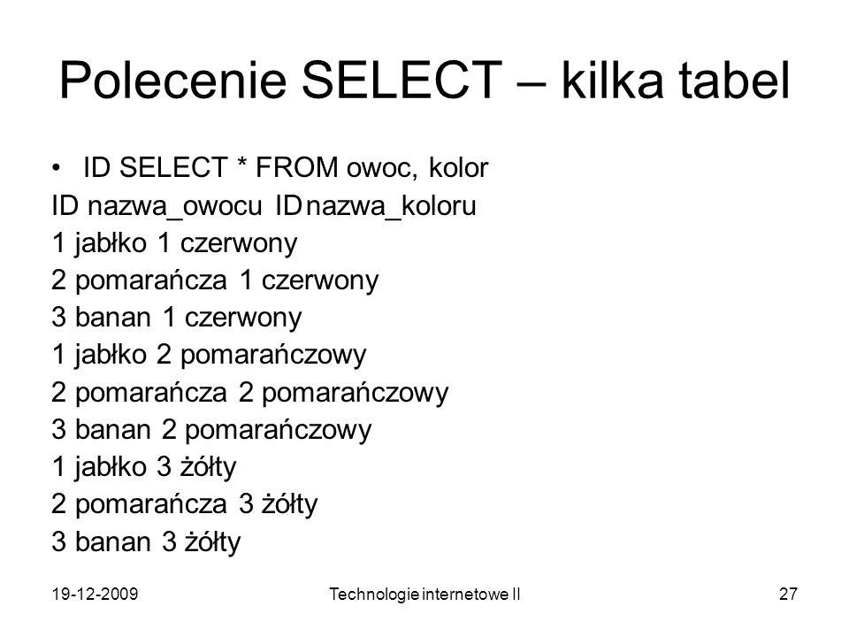 19-12-2009Technologie internetowe II27 Polecenie SELECT – kilka tabel ID SELECT * FROM owoc, kolor ID nazwa_owocu IDnazwa_koloru 1 jabłko 1 czerwony 2