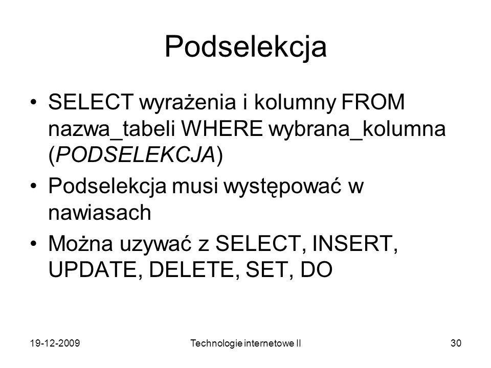 19-12-2009Technologie internetowe II30 Podselekcja SELECT wyrażenia i kolumny FROM nazwa_tabeli WHERE wybrana_kolumna (PODSELEKCJA) Podselekcja musi w