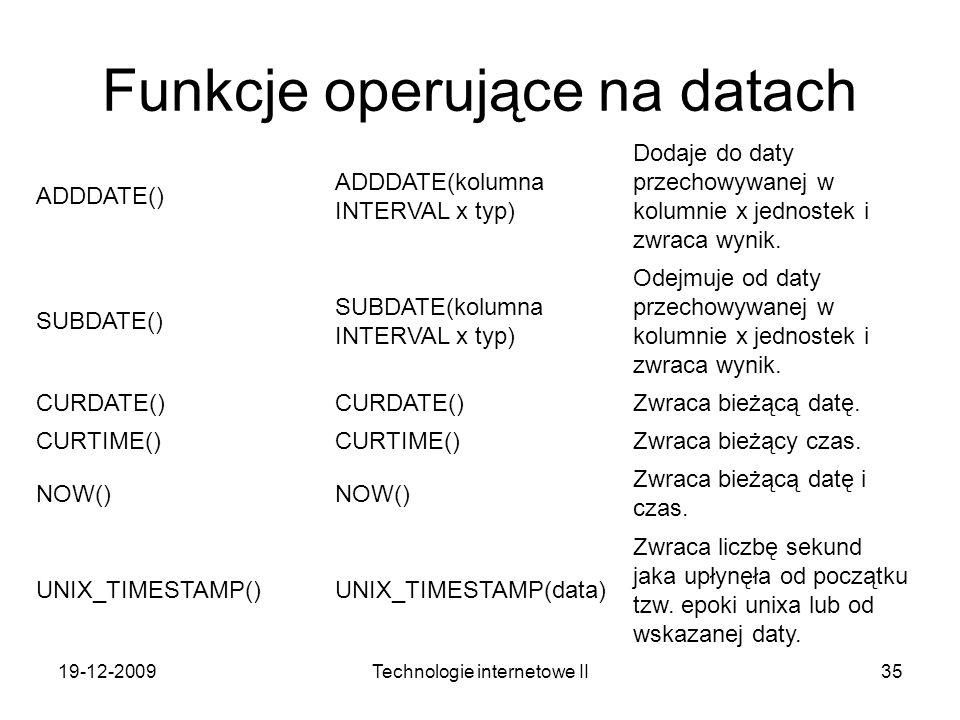 19-12-2009Technologie internetowe II35 Funkcje operujące na datach ADDDATE() ADDDATE(kolumna INTERVAL x typ) Dodaje do daty przechowywanej w kolumnie