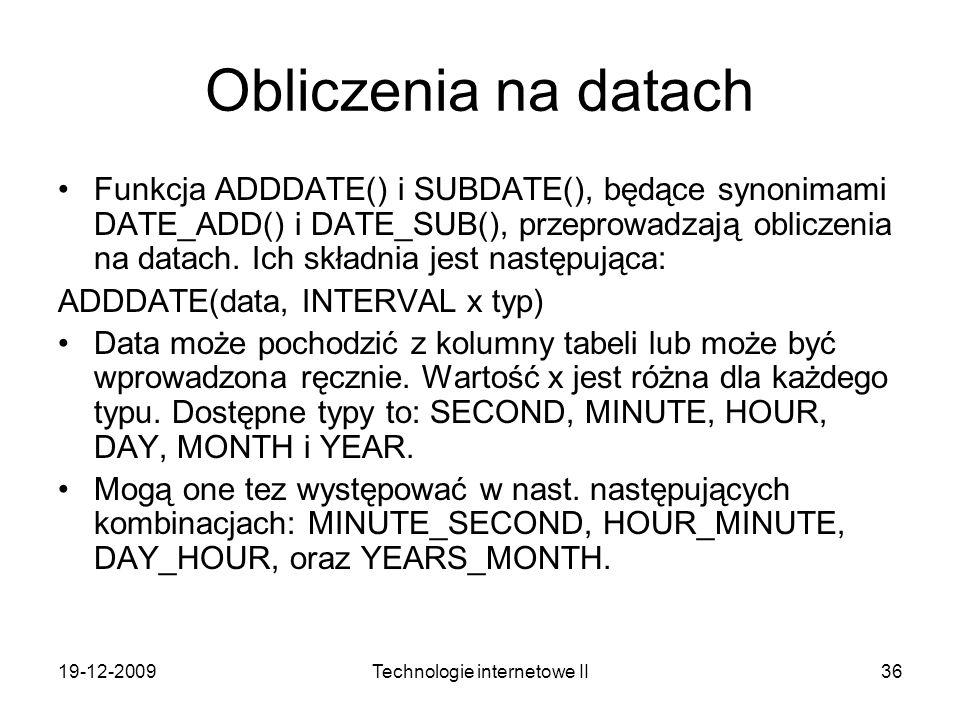 19-12-2009Technologie internetowe II36 Obliczenia na datach Funkcja ADDDATE() i SUBDATE(), będące synonimami DATE_ADD() i DATE_SUB(), przeprowadzają o