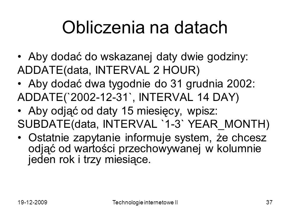 19-12-2009Technologie internetowe II37 Obliczenia na datach Aby dodać do wskazanej daty dwie godziny: ADDATE(data, INTERVAL 2 HOUR) Aby dodać dwa tygo