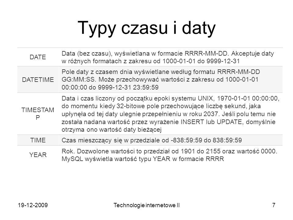19-12-2009Technologie internetowe II7 Typy czasu i daty DATE Data (bez czasu), wyświetlana w formacie RRRR-MM-DD. Akceptuje daty w różnych formatach z