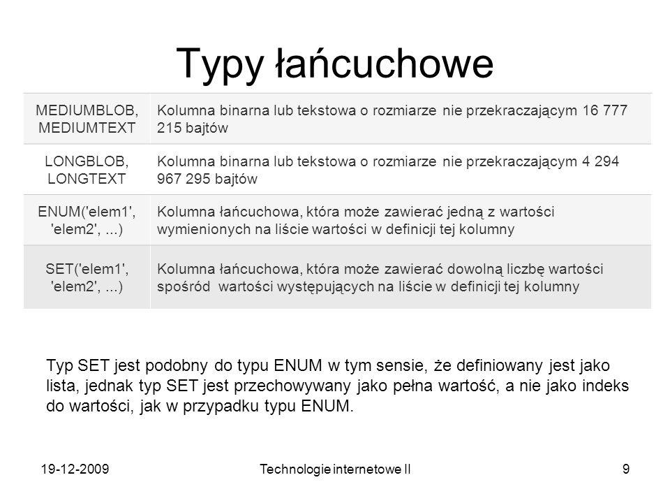 19-12-2009Technologie internetowe II9 Typy łańcuchowe MEDIUMBLOB, MEDIUMTEXT Kolumna binarna lub tekstowa o rozmiarze nie przekraczającym 16 777 215 b