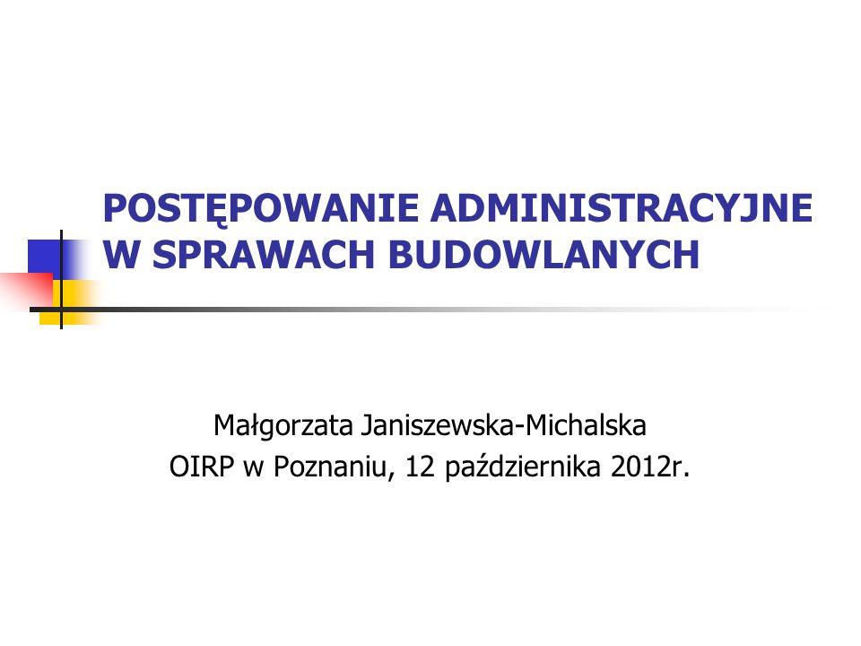 POSTĘPOWANIE ADMINISTRACYJNE W SPRAWACH BUDOWLANYCH Małgorzata Janiszewska-Michalska OIRP w Poznaniu, 12 października 2012r.
