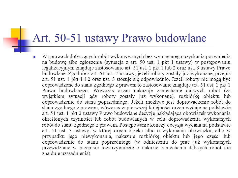 Art. 50-51 ustawy Prawo budowlane W sprawach dotyczących robót wykonywanych bez wymaganego uzyskania pozwolenia na budowę albo zgłoszenia (sytuacja z