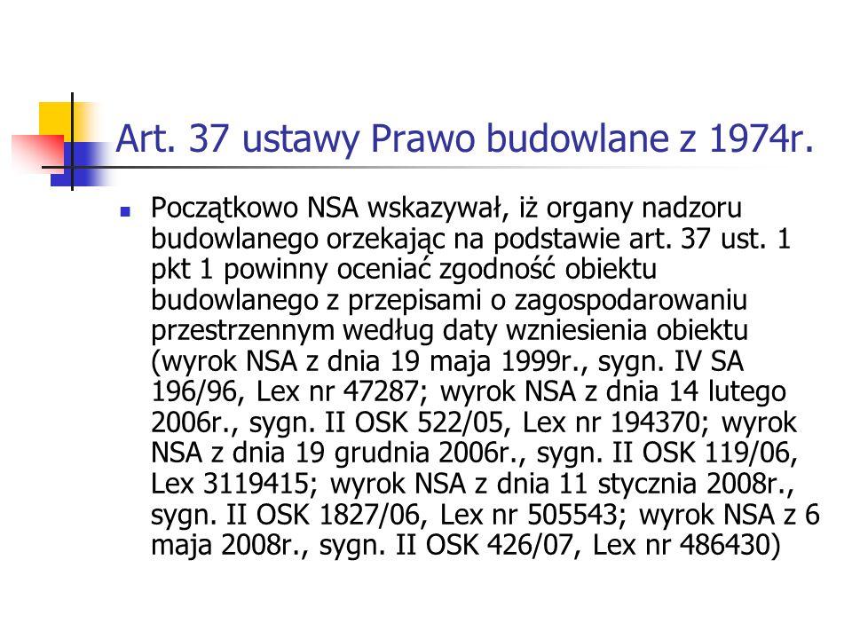 Art. 37 ustawy Prawo budowlane z 1974r. Początkowo NSA wskazywał, iż organy nadzoru budowlanego orzekając na podstawie art. 37 ust. 1 pkt 1 powinny oc