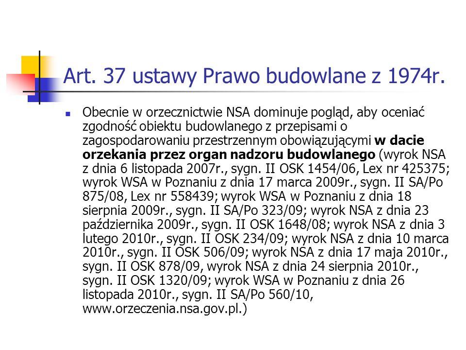 Art. 37 ustawy Prawo budowlane z 1974r. Obecnie w orzecznictwie NSA dominuje pogląd, aby oceniać zgodność obiektu budowlanego z przepisami o zagospoda