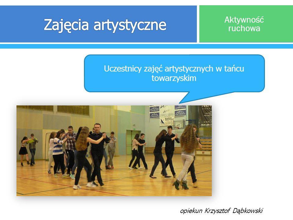 Aktywność ruchowa Uczestnicy zajęć artystycznych w tańcu towarzyskim opiekun Krzysztof Dąbkowski