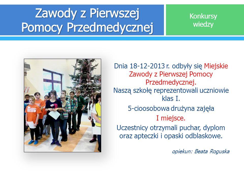 Dnia 18-12-2013 r. odbyły się Miejskie Zawody z Pierwszej Pomocy Przedmedycznej. Naszą szkołę reprezentowali uczniowie klas I. 5-cioosobowa drużyna za
