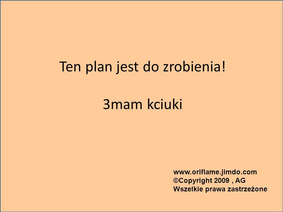 Ten plan jest do zrobienia! 3mam kciuki www.oriflame.jimdo.com ©Copyright 2009, AG Wszelkie prawa zastrzeżone