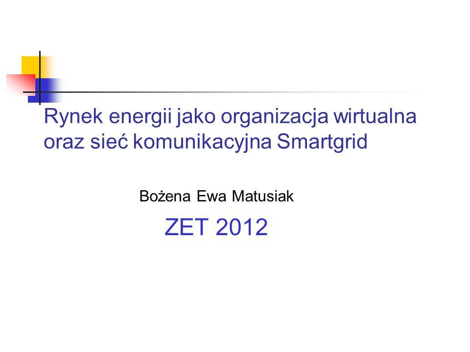Rynek energii jako organizacja wirtualna oraz sieć komunikacyjna Smartgrid Bożena Ewa Matusiak ZET 2012