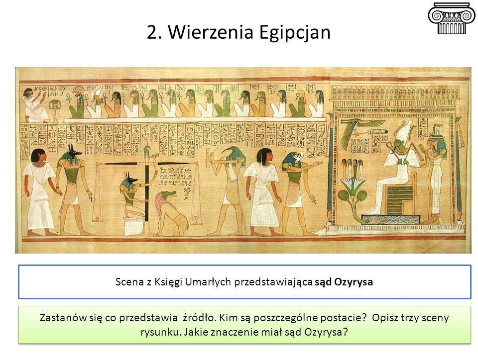 2. Wierzenia Egipcjan Scena z Księgi Umarłych przedstawiająca sąd Ozyrysa Zastanów się co przedstawia źródło. Kim są poszczególne postacie? Opisz trzy