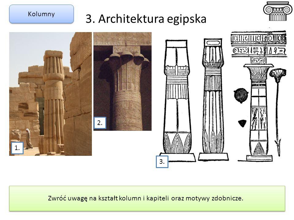 3. Architektura egipska Kolumny Zwróć uwagę na kształt kolumn i kapiteli oraz motywy zdobnicze. 2. 1. 3.