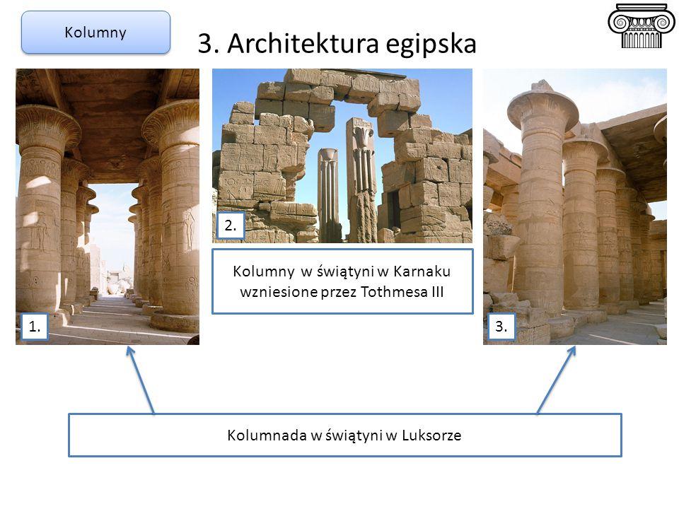 3. Architektura egipska Kolumny 1. 2. 3. Kolumnada w świątyni w Luksorze Kolumny w świątyni w Karnaku wzniesione przez Tothmesa III