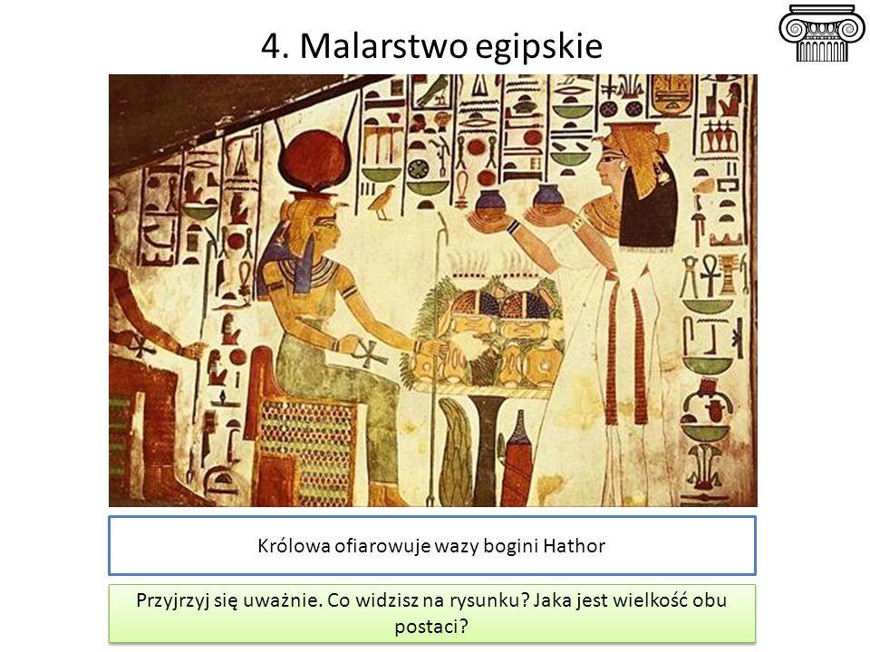 4. Malarstwo egipskie Królowa ofiarowuje wazy bogini Hathor Przyjrzyj się uważnie. Co widzisz na rysunku? Jaka jest wielkość obu postaci? Przyjrzyj si