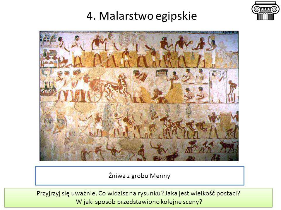 4. Malarstwo egipskie Żniwa z grobu Menny Przyjrzyj się uważnie. Co widzisz na rysunku? Jaka jest wielkość postaci? W jaki sposób przedstawiono kolejn