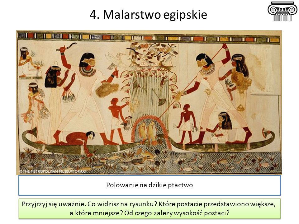 4. Malarstwo egipskie Polowanie na dzikie ptactwo Przyjrzyj się uważnie. Co widzisz na rysunku? Które postacie przedstawiono większe, a które mniejsze