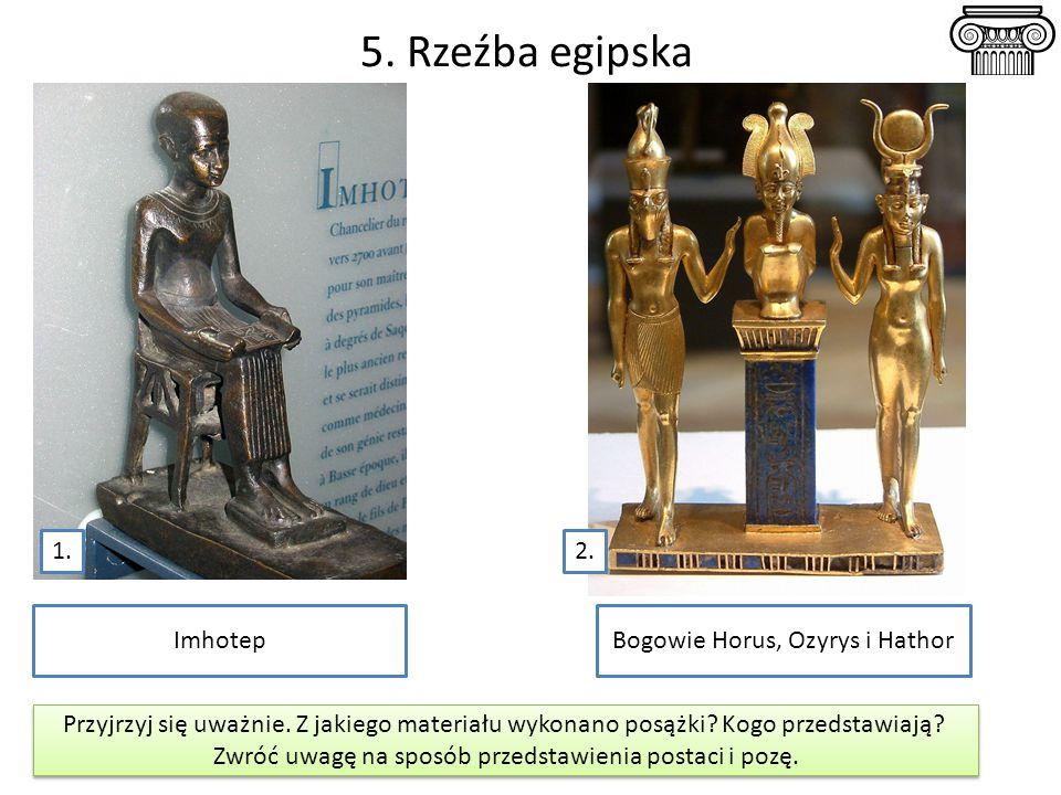 5. Rzeźba egipska Bogowie Horus, Ozyrys i HathorImhotep Przyjrzyj się uważnie. Z jakiego materiału wykonano posążki? Kogo przedstawiają? Zwróć uwagę n