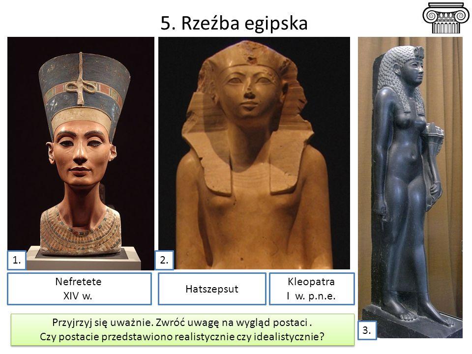 5. Rzeźba egipska Nefretete XIV w. Hatszepsut 1.2. Przyjrzyj się uważnie. Zwróć uwagę na wygląd postaci. Czy postacie przedstawiono realistycznie czy