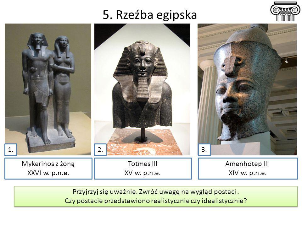 5. Rzeźba egipska Totmes III XV w. p.n.e. Mykerinos z żoną XXVI w. p.n.e. Amenhotep III XIV w. p.n.e. Przyjrzyj się uważnie. Zwróć uwagę na wygląd pos
