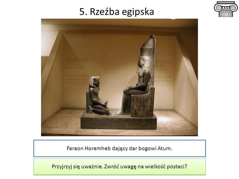 5. Rzeźba egipska Faraon Horemheb dający dar bogowi Atum. Przyjrzyj się uważnie. Zwróć uwagę na wielkość postaci?