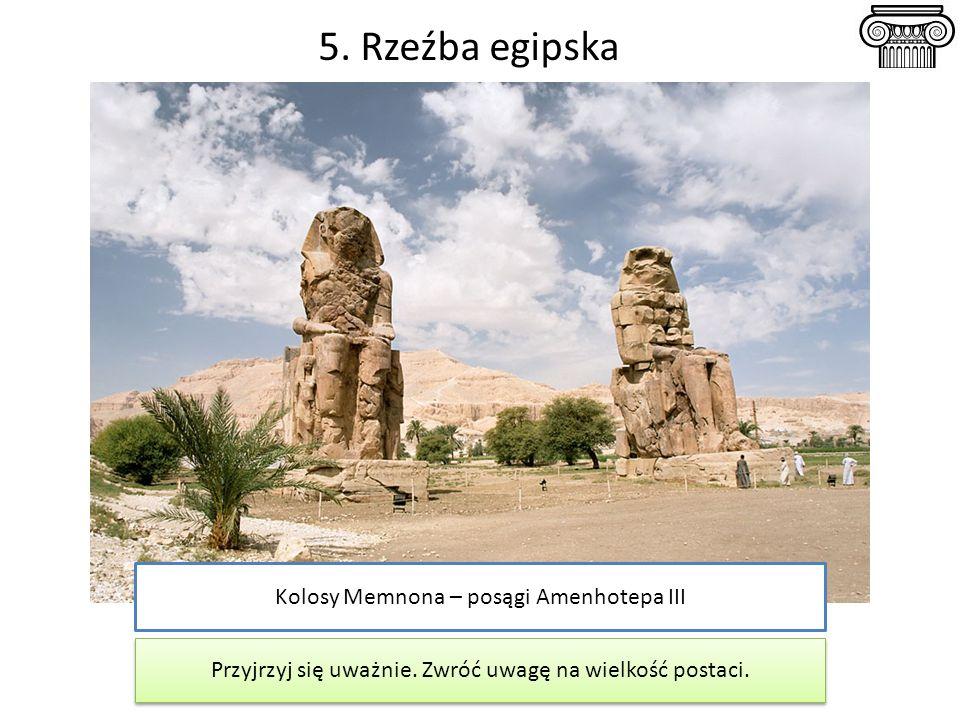 5. Rzeźba egipska Kolosy Memnona – posągi Amenhotepa III Przyjrzyj się uważnie. Zwróć uwagę na wielkość postaci.