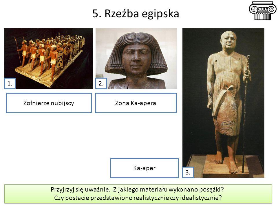 5. Rzeźba egipska 1.2. 3. Żołnierze nubijscyŻona Ka-apera Ka-aper Przyjrzyj się uważnie. Z jakiego materiału wykonano posążki? Czy postacie przedstawi