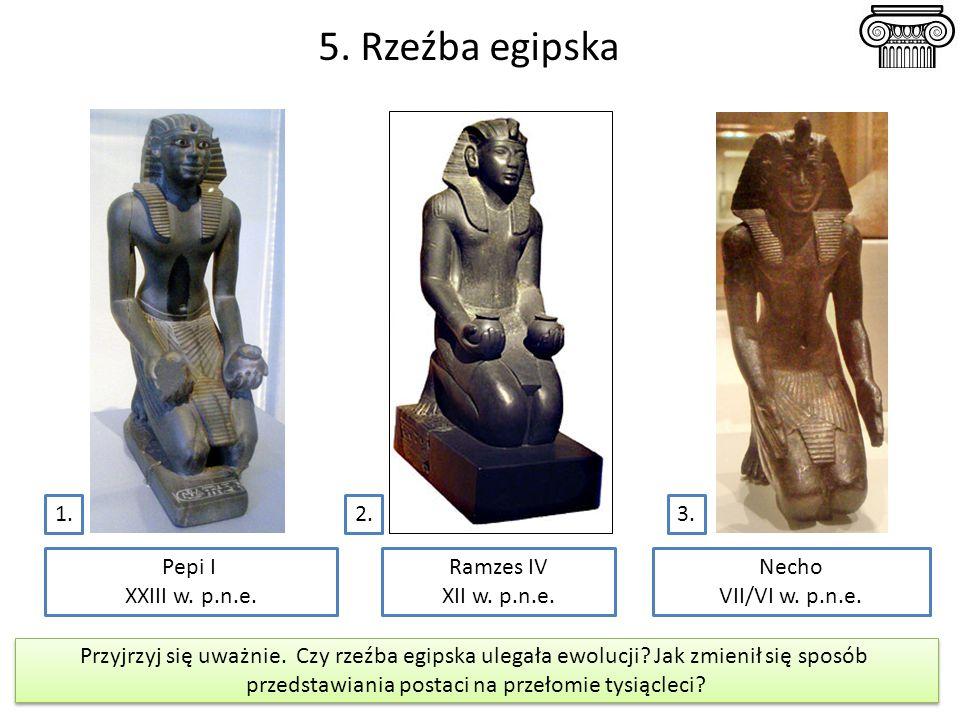 5. Rzeźba egipska 3.2. 3. Pepi I XXIII w. p.n.e. Necho VII/VI w. p.n.e. Ramzes IV XII w. p.n.e. Przyjrzyj się uważnie. Czy rzeźba egipska ulegała ewol