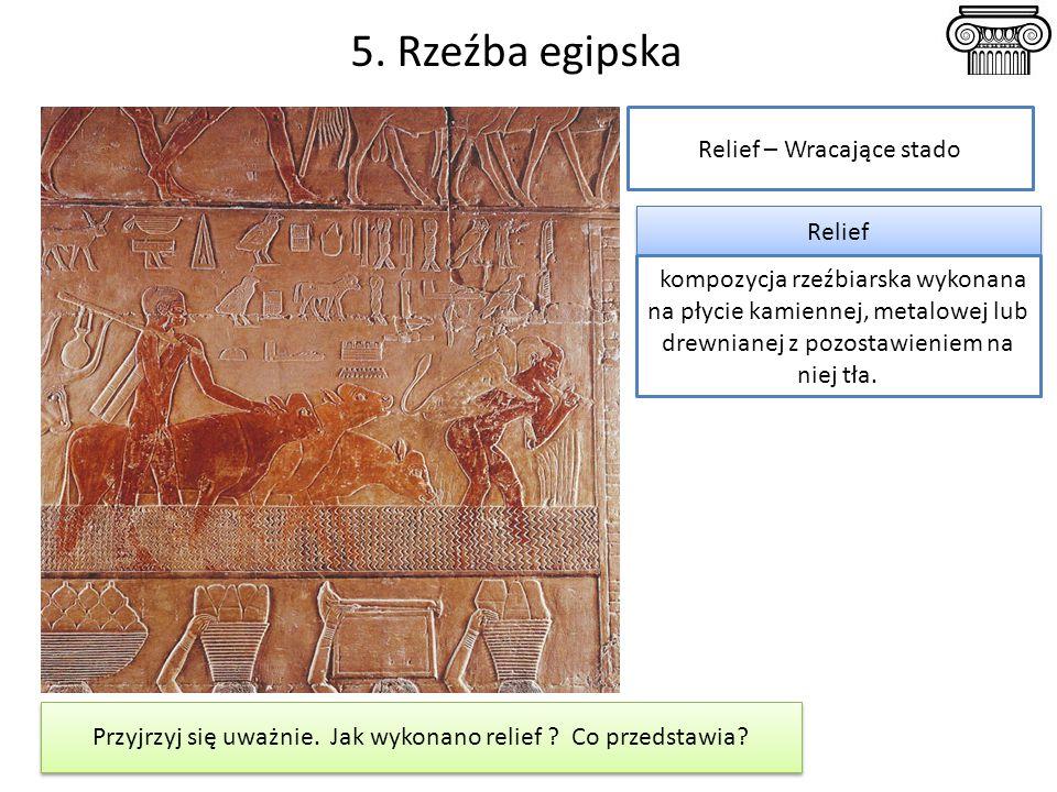 5. Rzeźba egipska Przyjrzyj się uważnie. Jak wykonano relief ? Co przedstawia? Relief – Wracające stado Relief kompozycja rzeźbiarska wykonana na płyc