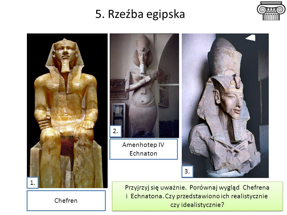 5. Rzeźba egipska Amenhotep IV Echnaton Chefren Przyjrzyj się uważnie. Porównaj wygląd Chefrena i Echnatona. Czy przedstawiono ich realistycznie czy i